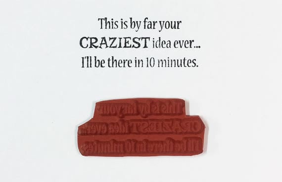 This Is By Far Your Craziest Idea Ever I'll Be There In 10 Minutes - Altered Attic Rubber Stamp - Funny Friend Quote Greeting Art Scrapbook