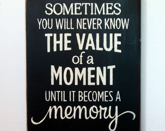 Sometimes you will never know the value of a moment until it becomes a memory wood sign