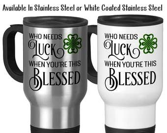 Travel Mug, Who Needs Luck When You're This Blessed, St Patricks Day Clover Lucky Thankful Grateful Blessed Stainless Steel 14 oz, Gift Idea