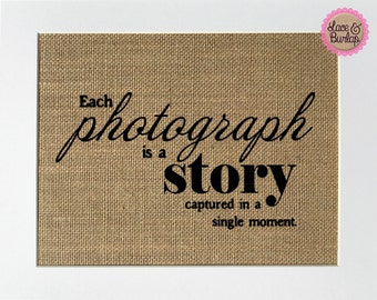 UNFRAMED Each Photograph Is A Story Captured In A Single Moment / Burlap Print Sign 5x7 8x10/Rustic Vintage Decor Sign Gift For Photographer