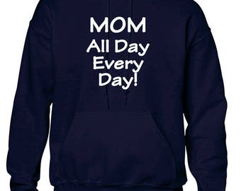 Mom All Day Every Day! Hoodie Celebrate your Mother!