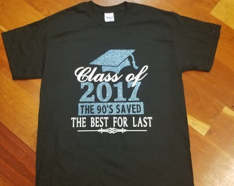 """Class of  2017 Shirt """"The 90's Saved the Best for Last"""" - Graduating High School College Elementary -  You choose colors"""