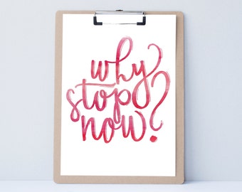 Why Stop Now? Motivation Hand lettered art print, typography gift, holiday present, bedroor decor quote, card, mom sister friend dad brother