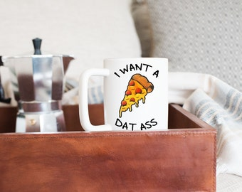 Quote Mug-I Want a Pizza Dat Ass- Funny Coffee Mugs- Gift Ideas- Valentines Day Gifts
