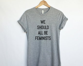 We Should All Be Feminists Shirt for Women - Unisex Shirt - Feminist T Shirt - Funny Shirts for Females - Womens March Shirt