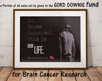 The Tragically Hip inspired fine print, Tragically Hip quote, Gord Downie inspired, No dress rehearsal this is our life