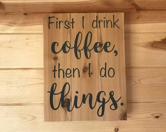 First I drink coffee, then I do things Decorative Wood Sign Coffee Decor Handmade Sign