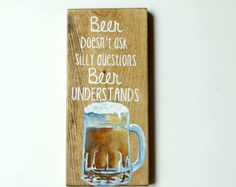 """12 inch tall """"Beer doesn't ask silly questions beer understands"""" hand painted solid wood sign with hand painted beer mug art"""