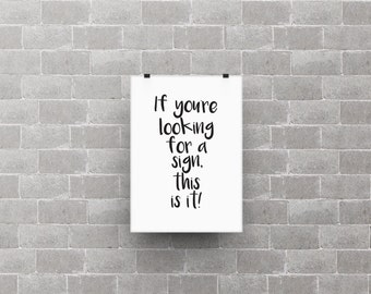 If you're looking for a sign, this is it! poster print, life quote, home decor, typography art, black and white