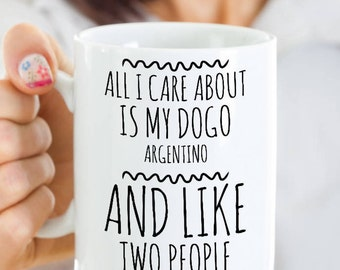 Dogo Argentino Mug - All I Care About Is My Dogo And Like Two People - Dogo Argentino Lover Gift - Coffee or Tea Cup for Dogo Argentino Mom