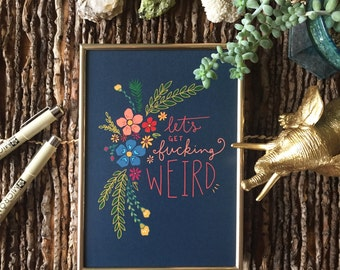Let's Get Fucking Weird - Hand Lettered Wall Art; 5x7, 8x10 Digital Print; Floral Profanity