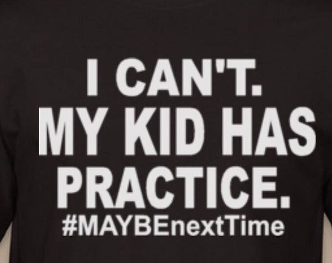I can't. My kid has practice Tshirt