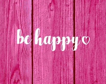 Be Happy decal - Car Decal - Laptop Decal - Tumbler Decal - Cup Decal - Happy - Happiness - Birthday Gift - Valentine Gift