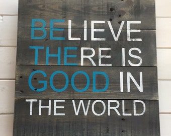 Believe there is good in the world Be the Good Reclaimed Wood Sign