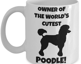 Poodle Mug - Owner of the World's Cutest Poodle - Poodle Gift -Poodle Mom Tea, Coffee Cup