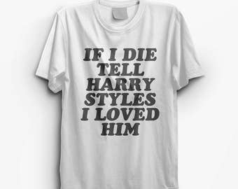 Harry Styles 'If I Die Tell Harry Styles I Love Him' T-Shirt  Graphic Tee, Logo Tshirt, Rad, Printed Top #ootd #instafashion- S M L XL