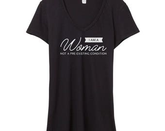 I Am a Woman Not a Pre-Existing Condition Shirt | Women's V Neck | Healthcare Shirt | Save the ACA | Nevertheless She Pre-Existed Shirt
