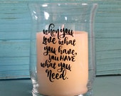 "When you love what you have.... Clear glass Hurricane candle holder. Decorative saying with permanent black vinyl.  4.5"" tall by 3.25"" wide"