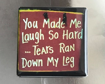 You Made Me Laugh...1.5 x 1.5 Square Magnet