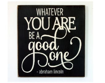 Whatever you are be a good one Abrahm Lincoln quote wood sign