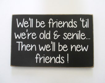 We'll be Friends til we're Old and Senile Then we'll be new Friends Wood Sign,  Funny Sign, Home Decor, Funny Quotes, Gift for Friend