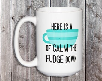Here is a Cup of CALM the FUDGE down - Funny Coffee Mug for People with Awesome Sense of Humor - Mothers Day Gift - Fathers Day Gift