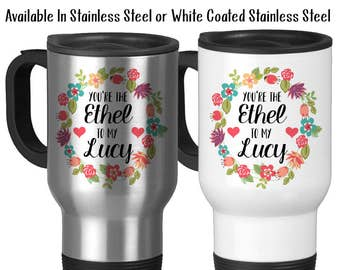 Travel Mug, You're The Ethel To My Lucy Best Friends Forever Best Friend Gift Best Friend Mug, Stainless Steel - 14 oz Gift Idea