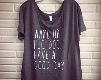 Wake Up. Hug Dog. Slouchy Tee