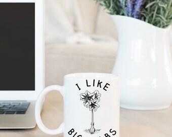 Funny Coffee Mug - Mugs with Sayings - Mother's Day Gift - Gifts for Gardeners - Gardening Gift - I Like Big Bulbs