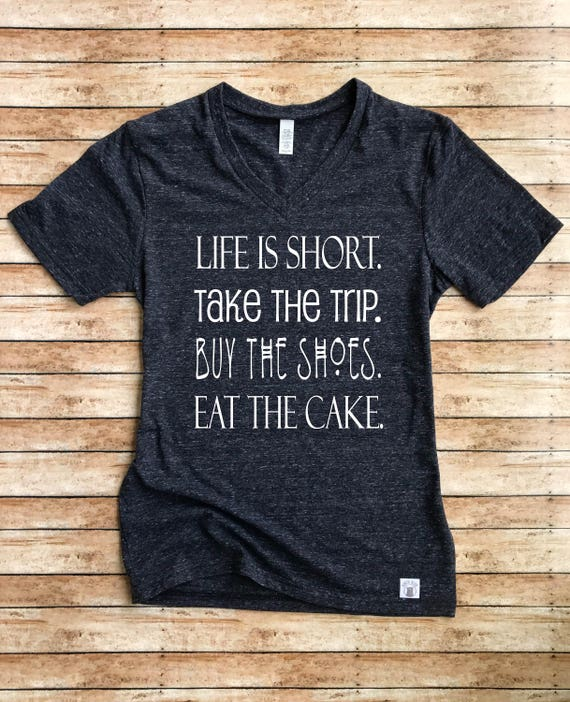 Unisex Tri-Blend V-Neck T-Shirt Life Is Short Take The Trip Buy The Shoes Eat The Cake