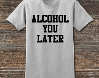 Alcohol You Later Funny Drunk drinking T shirt