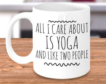 Funny Yoga Mug - All I Care About Is Yoga and Like Two People - Yoga Lover Gift for the Yogi or Yoga Teacher Doing Hatha, Bikram, Hot Yoga