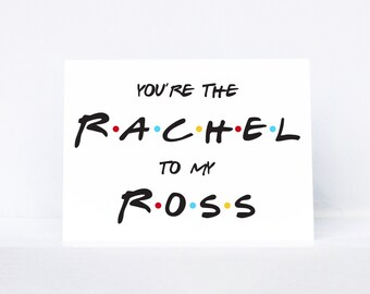 You're the Rachel to my Ross typography quote love greeting card   Inspired by Friends