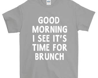 Good Morning I See It's Time For Brunch Funny Sayings Humorous Novelty T-Shirt For Men Women  Gift Screen Printed Tee Mens Ladies  Tees