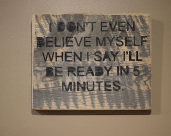 I Don't Even Believe Myself When I Say I'll Be Ready In 5 Minutes. Hand Painted, Rustic Decor