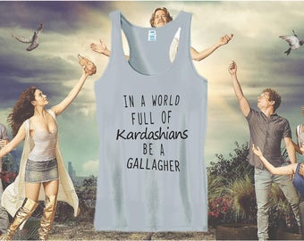 Shameless  shirt - In a world full of Kardashians  be a Gallagher. Order by the 18th to receive by the 23rd.