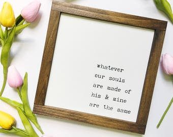 """Whatever Our Souls Are Made of His and Mine Are the Same Handmade Wood Sign Mini 