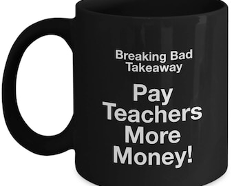 Breaking Bad Coffee Mug - Breaking Bad takeaway Pay Teachers More Money! - Black mug
