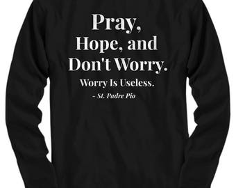 "Christian Gift Idea! Saint Quote Adult Long Sleeve T-Shirt- Padre Pio! ""Pray, Hope, and Don't Worry. Worry is Useless.""  7 BEAUTIFUL COLORS!"