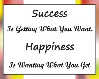 Success is getting what you want. Happiness is wanting what you get 16x12 digital printable download