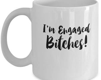 I'm Engaged Bitches - Cute Funny Ceramic 11 oz or 15 oz Mug Engagement Bride Bridal Shower Party Gift Fiance Girlfriend Sister Bestie