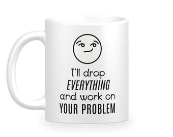 Funny Coffee Mug - I'll Drop Everything And Work On Your Problem Coffee Mug