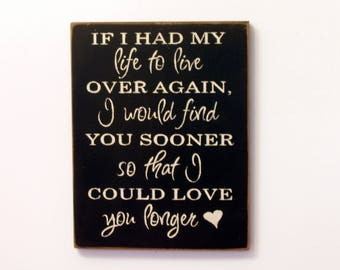 If I had my life to live over again I would find you sooner so that I could love you longer wood sign