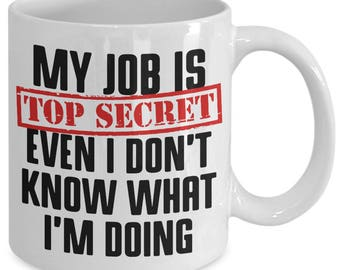 My Job Is Top Secret Even I Don't Know What I'm Doing Funny Employment Coffee Mug