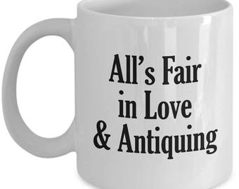 Funny Antiquer Mug - All's Fair in Love & Antiquing  - Antiques Coffee Mugs Collector Cup Gift