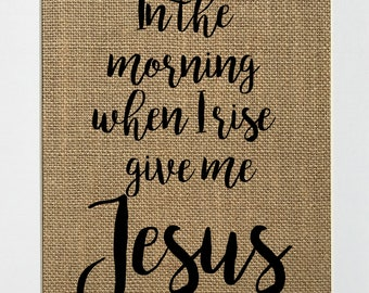 In The Morning When I Rise Give Me Jesus / Burlap Print Sign UNFRAMED / Christian Biblical Love House Sign
