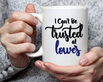 I Can't Be Trusted at Lowes Mug, Funny Coffee Mug, Gift for Her, Gift for Him, Funny Birthday Gift, Gift for Coffee Tea Drinker