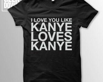 I Love You Like Kanye Loves Kanye t-shirt tee // music t-shirts / funny t-shirts / sarcasm t-shirt / Kanye West / Life of Pablo / Yeezus