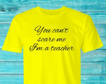 Funny Teachers T-shirt, Can't scare me print, You can't scare me T-Shirt, Teachers print T-shirt, You can't scare me I'm a Teacher print..