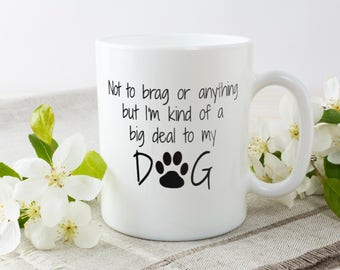 Not To Brag But I'm Kind Of A Big Deal To My Dog | Funny Dog Owner Mug